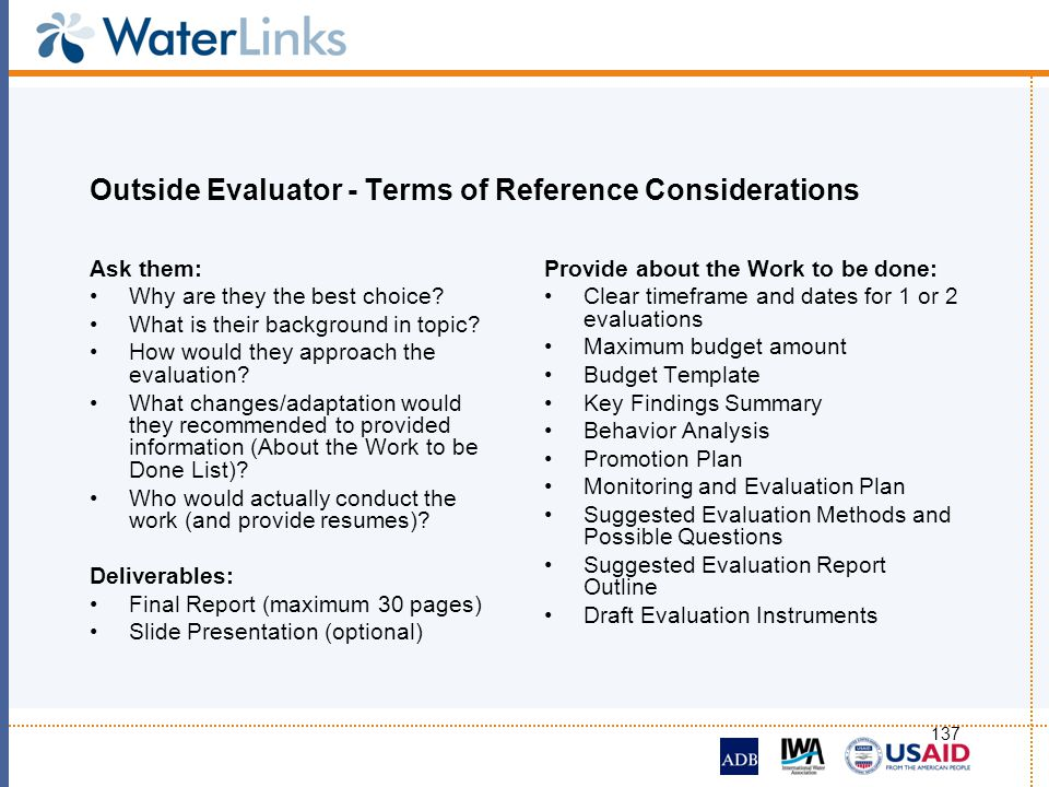 137 Outside Evaluator - Terms of Reference Considerations Ask them: Why are they the best choice? What is their background in topic? How would they ap