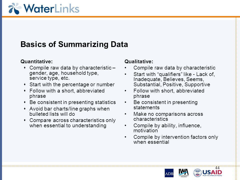 44 Basics of Summarizing Data Quantitative: Compile raw data by characteristic – gender, age, household type, service type, etc. Start with the percen