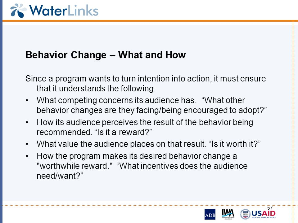 57 Behavior Change – What and How Since a program wants to turn intention into action, it must ensure that it understands the following: What competin