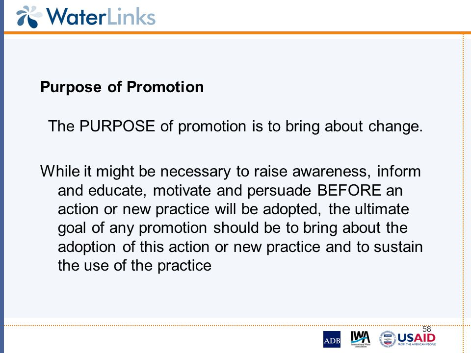 58 Purpose of Promotion The PURPOSE of promotion is to bring about change. While it might be necessary to raise awareness, inform and educate, motivat