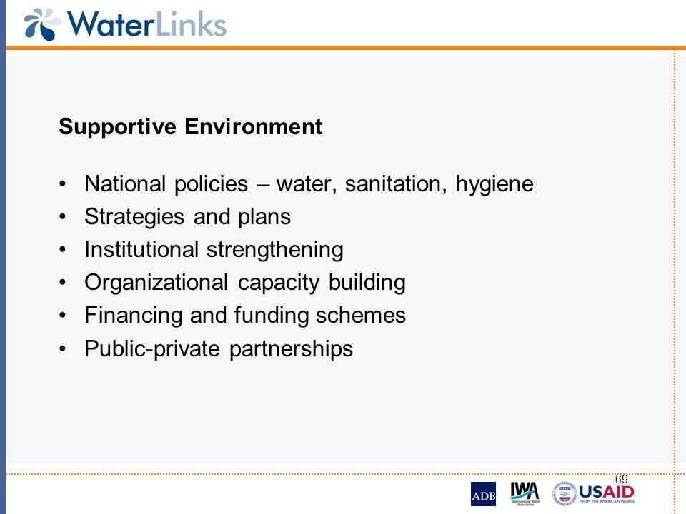 69 Supportive Environment National policies – water, sanitation, hygiene Strategies and plans Institutional strengthening Organizational capacity buil