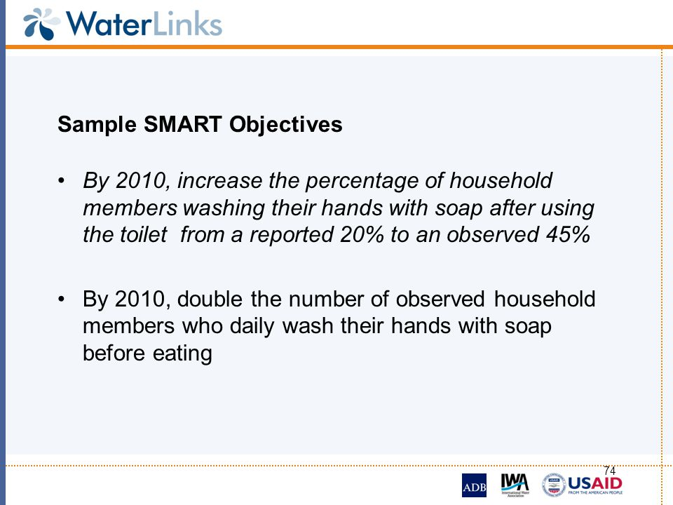 74 Sample SMART Objectives By 2010, increase the percentage of household members washing their hands with soap after using the toilet from a reported