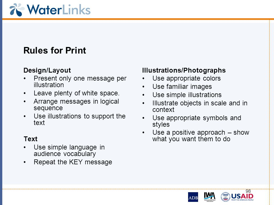 98 Rules for Print Design/Layout Present only one message per illustration Leave plenty of white space. Arrange messages in logical sequence Use illus