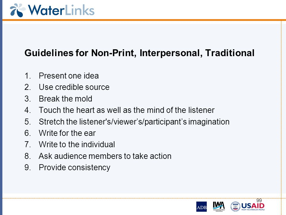 99 Guidelines for Non-Print, Interpersonal, Traditional 1.Present one idea 2.Use credible source 3.Break the mold 4.Touch the heart as well as the min