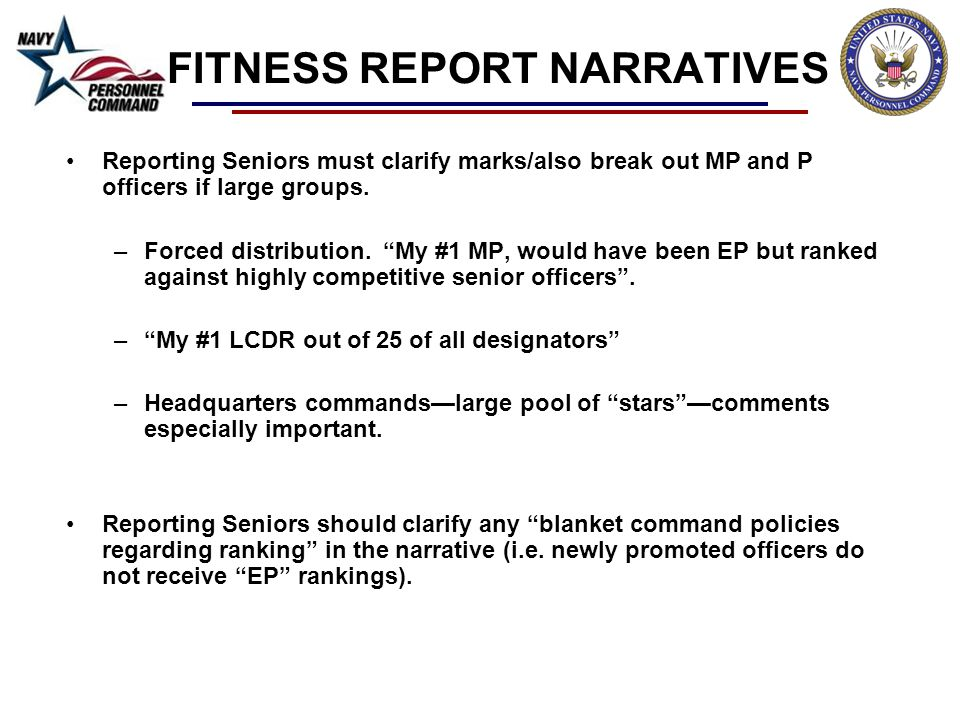 FITNESS REPORT NARRATIVES Reporting Seniors must clarify marks/also break out MP and P officers if large groups. –Forced distribution. My #1 MP, would