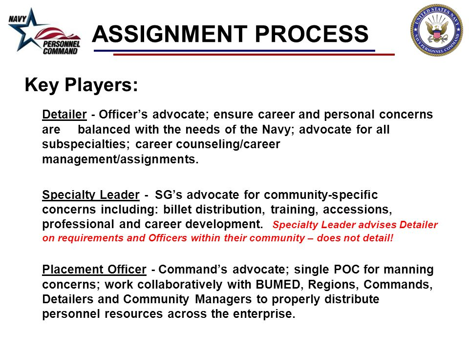 ASSIGNMENT PROCESS Key Players: Detailer - Officers advocate; ensure career and personal concerns are balanced with the needs of the Navy; advocate fo