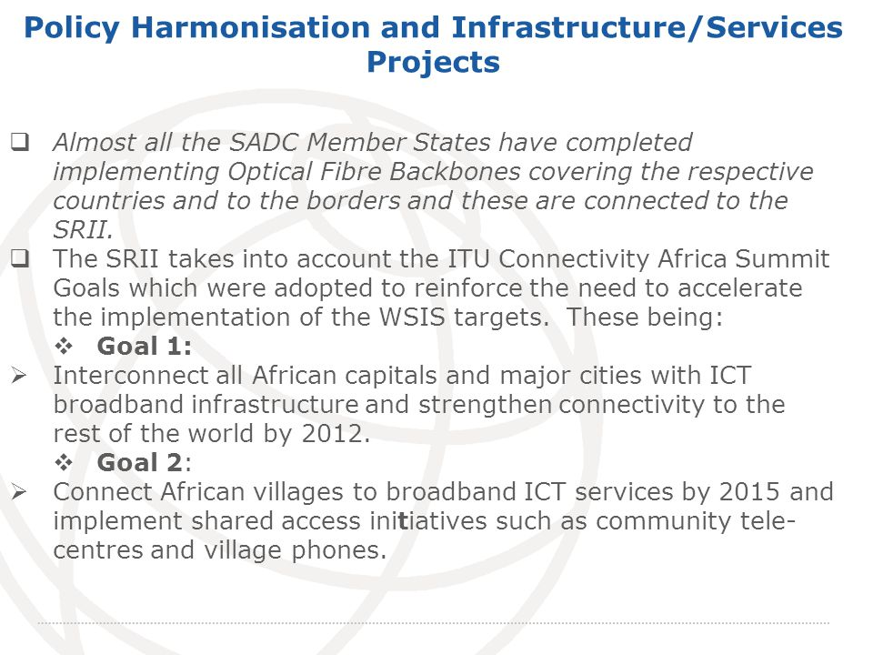 International Telecommunication Union Policy Harmonisation and Infrastructure/Services Projects Almost all the SADC Member States have completed implementing Optical Fibre Backbones covering the respective countries and to the borders and these are connected to the SRII.
