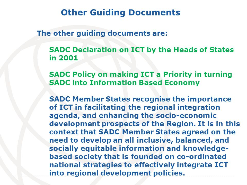 International Telecommunication Union The other guiding documents are: SADC Declaration on ICT by the Heads of States in 2001 SADC Policy on making ICT a Priority in turning SADC into Information Based Economy SADC Member States recognise the importance of ICT in facilitating the regional integration agenda, and enhancing the socio-economic development prospects of the Region.
