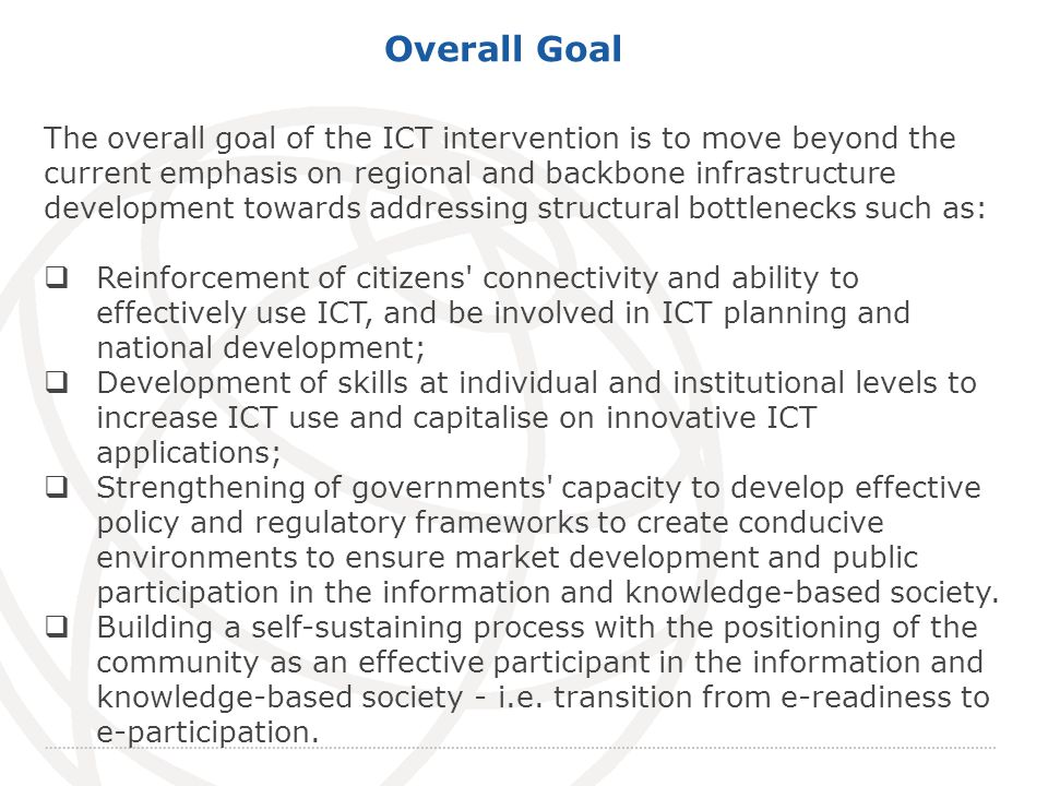 International Telecommunication Union Overall Goal The overall goal of the ICT intervention is to move beyond the current emphasis on regional and backbone infrastructure development towards addressing structural bottlenecks such as: Reinforcement of citizens connectivity and ability to effectively use ICT, and be involved in ICT planning and national development; Development of skills at individual and institutional levels to increase ICT use and capitalise on innovative ICT applications; Strengthening of governments capacity to develop effective policy and regulatory frameworks to create conducive environments to ensure market development and public participation in the information and knowledge-based society.