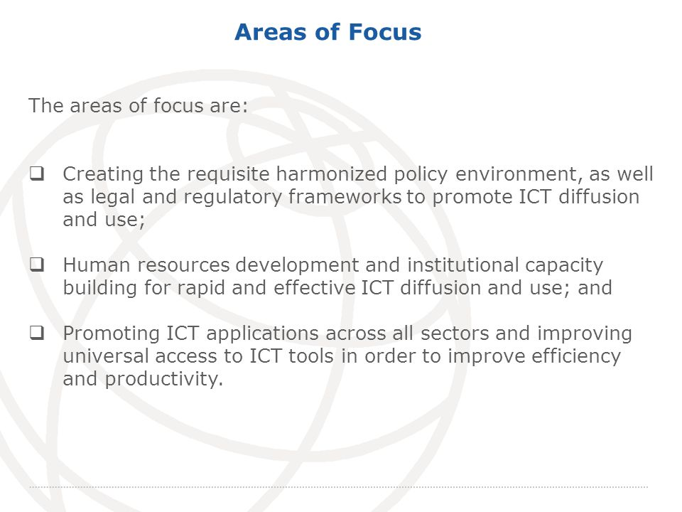 International Telecommunication Union Areas of Focus The areas of focus are: Creating the requisite harmonized policy environment, as well as legal and regulatory frameworks to promote ICT diffusion and use; Human resources development and institutional capacity building for rapid and effective ICT diffusion and use; and Promoting ICT applications across all sectors and improving universal access to ICT tools in order to improve efficiency and productivity.
