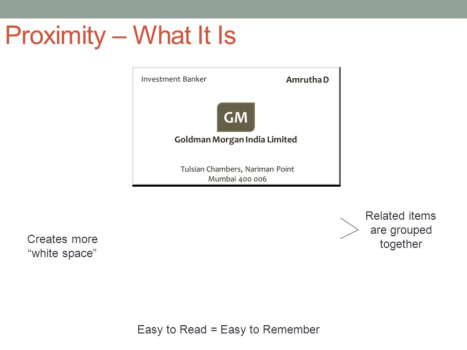 Proximity – What It Is Related items are grouped together Creates more white space Easy to Read = Easy to Remember