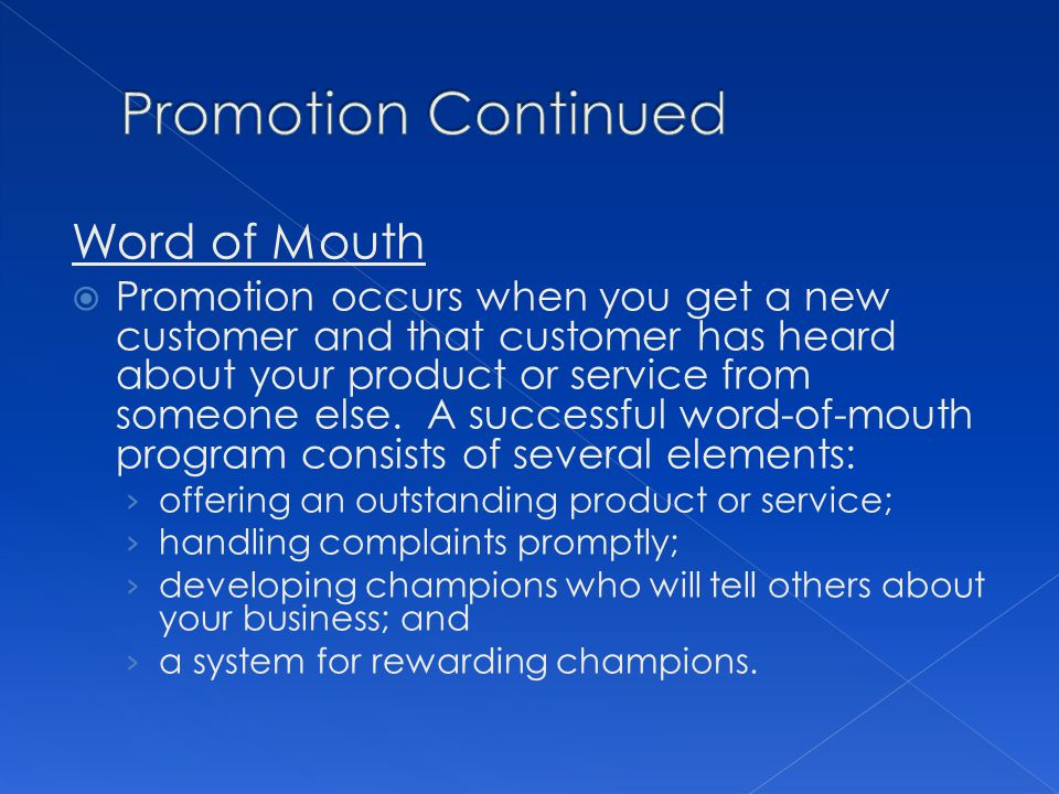 Word of Mouth Promotion occurs when you get a new customer and that customer has heard about your product or service from someone else.