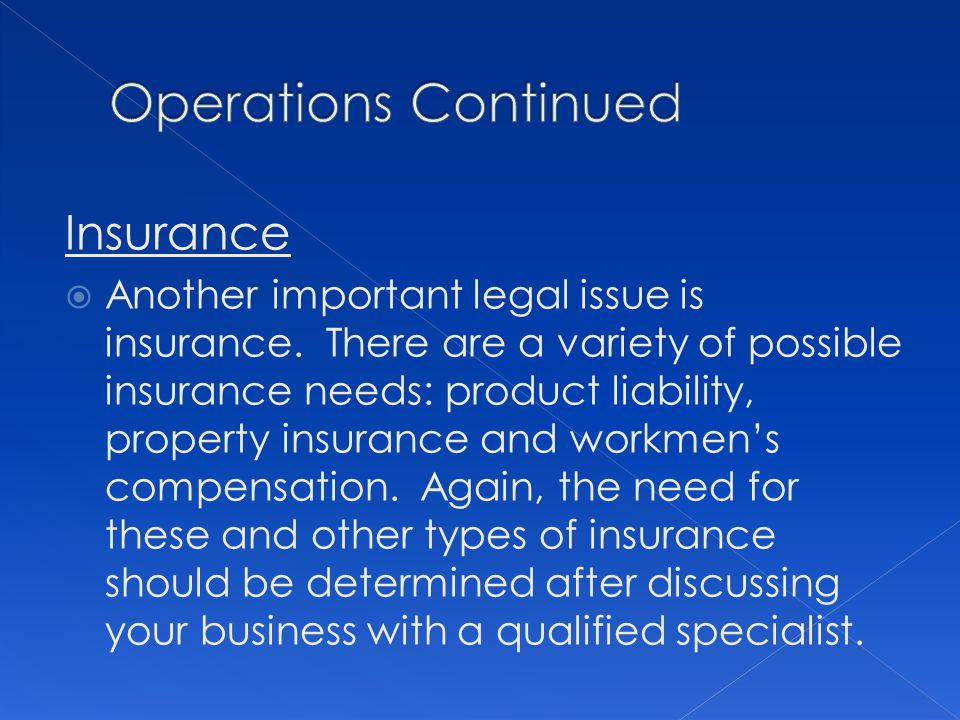 Insurance Another important legal issue is insurance. There are a variety of possible insurance needs: product liability, property insurance and workm