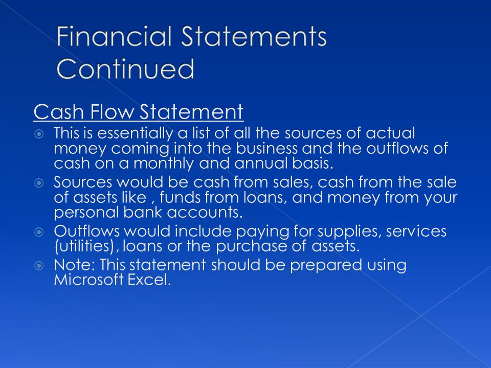 Cash Flow Statement This is essentially a list of all the sources of actual money coming into the business and the outflows of cash on a monthly and a