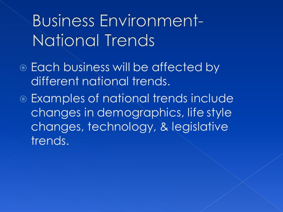 Each business will be affected by different national trends. Examples of national trends include changes in demographics, life style changes, technolo
