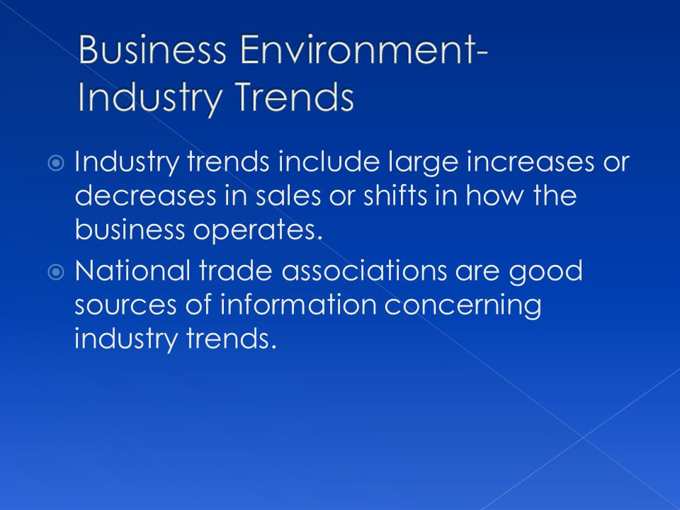 Industry trends include large increases or decreases in sales or shifts in how the business operates.