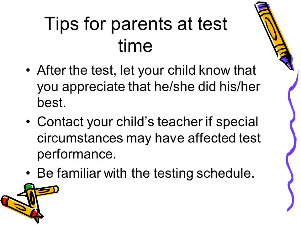 Tips for parents at test time Keep to your regular schedule Encourage your child to do his/her best. Help your child prepare for testing. Make sure yo