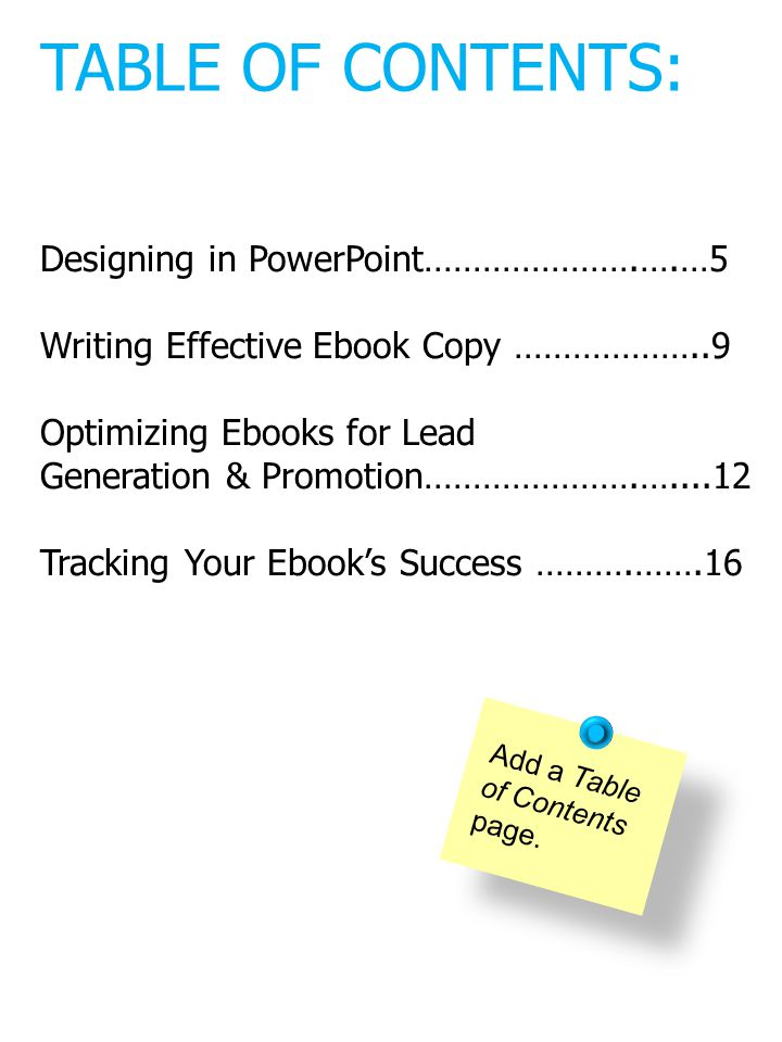 Designing in PowerPoint………………….….…5 Writing Effective Ebook Copy ………………..9 Optimizing Ebooks for Lead Generation & Promotion………………….…....12 Tracking Your Ebooks Success ……….…….16 Add a Table of Contents page.