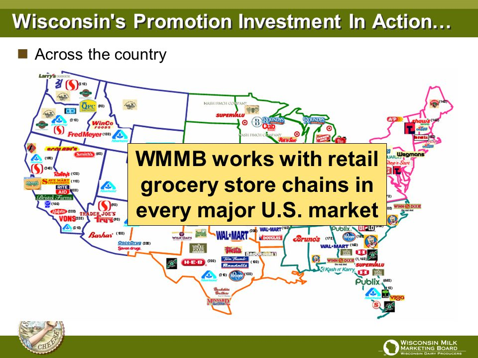 Wisconsin's Promotion Investment In Action… WMMB works with retail grocery store chains in every major U.S. market Across the country