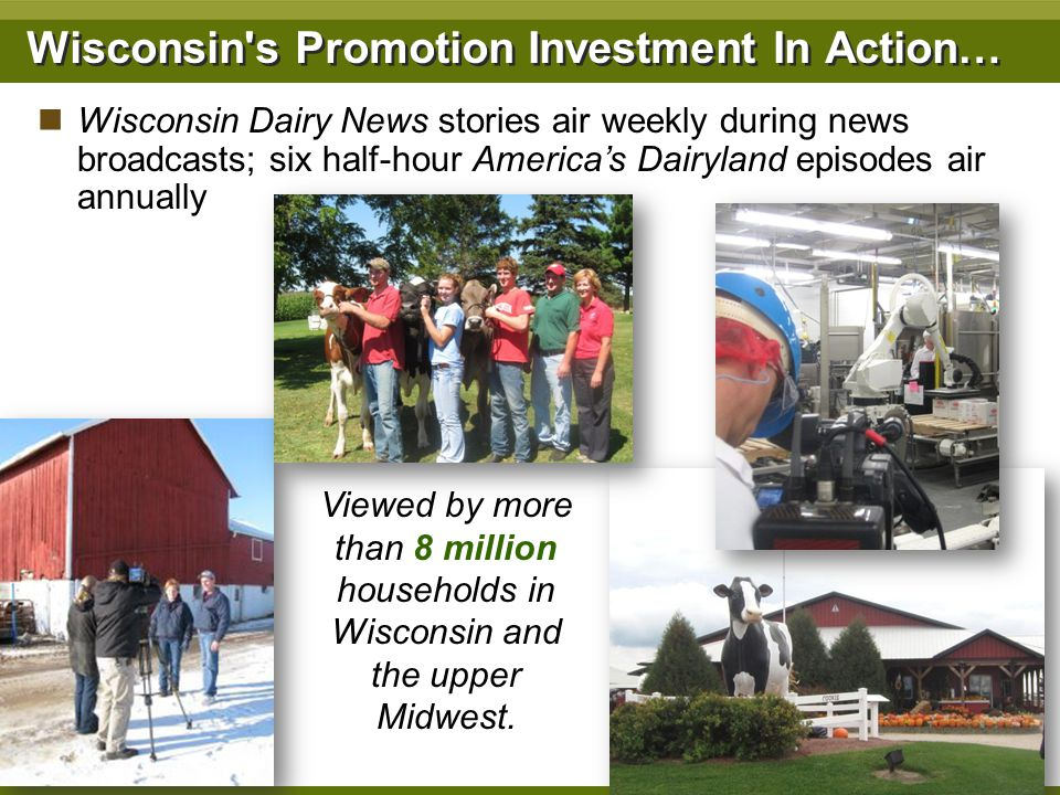Wisconsin's Promotion Investment In Action… Wisconsin Dairy News stories air weekly during news broadcasts; six half-hour Americas Dairyland episodes