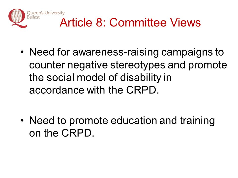 Article 8: Committee Views Need for awareness-raising campaigns to counter negative stereotypes and promote the social model of disability in accordance with the CRPD.