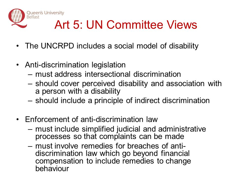 Art 5: UN Committee Views The UNCRPD includes a social model of disability Anti-discrimination legislation –must address intersectional discrimination –should cover perceived disability and association with a person with a disability –should include a principle of indirect discrimination Enforcement of anti-discrimination law –must include simplified judicial and administrative processes so that complaints can be made –must involve remedies for breaches of anti- discrimination law which go beyond financial compensation to include remedies to change behaviour
