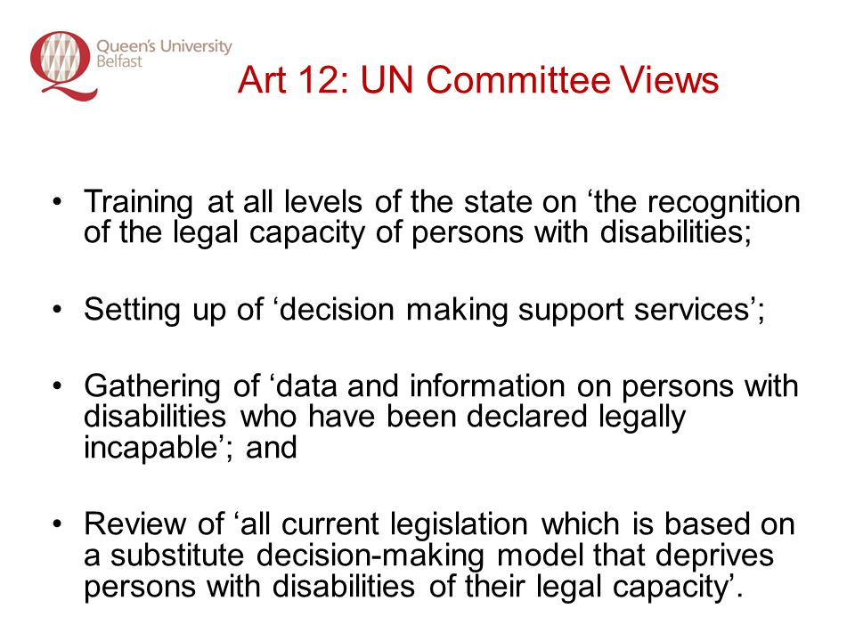 Art 12: UN Committee Views Training at all levels of the state on the recognition of the legal capacity of persons with disabilities; Setting up of decision making support services; Gathering of data and information on persons with disabilities who have been declared legally incapable; and Review of all current legislation which is based on a substitute decision-making model that deprives persons with disabilities of their legal capacity.