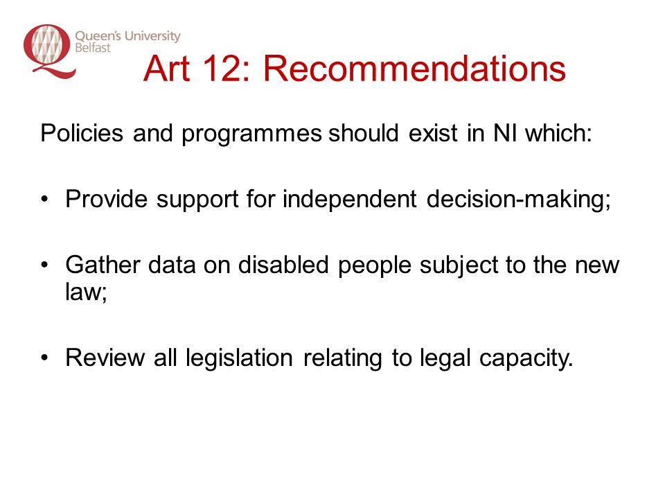 Art 12: Recommendations Policies and programmes should exist in NI which: Provide support for independent decision-making; Gather data on disabled people subject to the new law; Review all legislation relating to legal capacity.