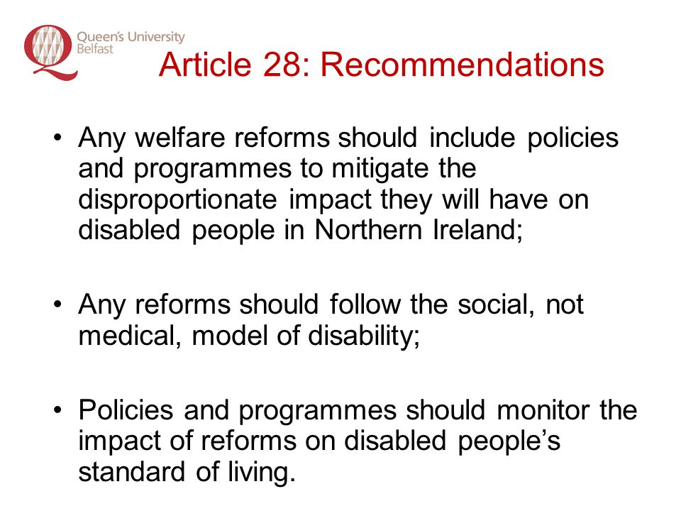 Article 28: Recommendations Any welfare reforms should include policies and programmes to mitigate the disproportionate impact they will have on disabled people in Northern Ireland; Any reforms should follow the social, not medical, model of disability; Policies and programmes should monitor the impact of reforms on disabled peoples standard of living.