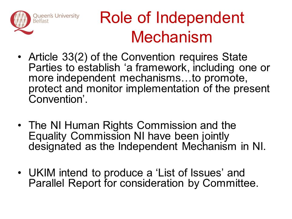 Role of Independent Mechanism Article 33(2) of the Convention requires State Parties to establish a framework, including one or more independent mechanisms…to promote, protect and monitor implementation of the present Convention.