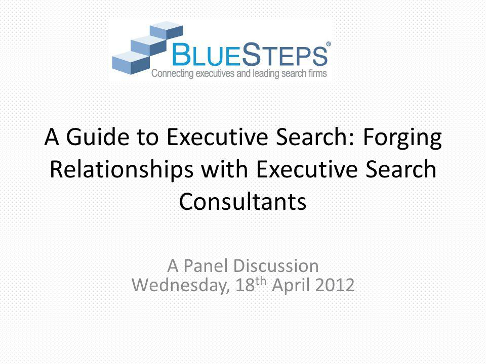 A Guide to Executive Search: Forging Relationships with Executive Search Consultants A Panel Discussion Wednesday, 18 th April 2012