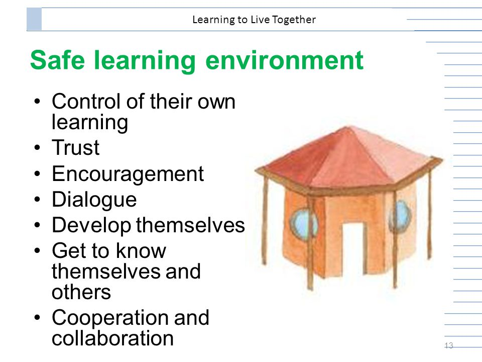 Safe learning environment Control of their own learning Trust Encouragement Dialogue Develop themselves Get to know themselves and others Cooperation and collaboration 13 Learning to Live Together