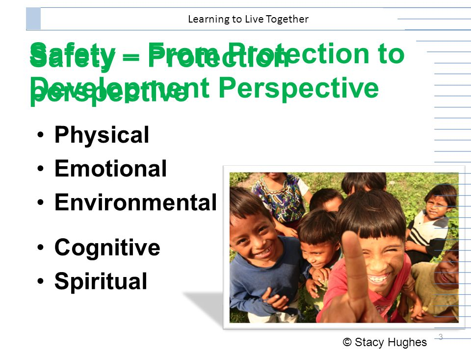 Safety – Protection perspective Physical Emotional Environmental 3 Learning to Live Together Cognitive Spiritual Safety – From Protection to Development Perspective © Stacy Hughes