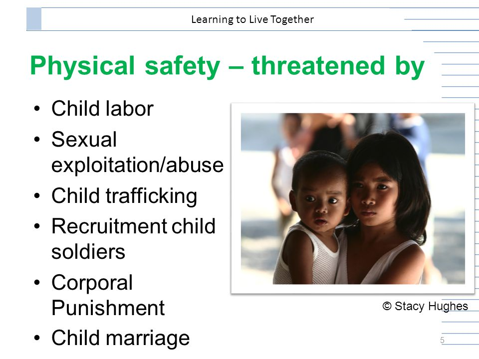 Physical safety – threatened by Child labor Sexual exploitation/abuse Child trafficking Recruitment child soldiers Corporal Punishment Child marriage 5 Learning to Live Together © Stacy Hughes