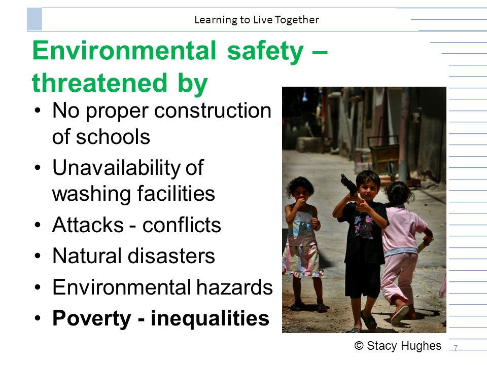 Environmental safety – threatened by No proper construction of schools Unavailability of washing facilities Attacks - conflicts Natural disasters Environmental hazards Poverty - inequalities 7 Learning to Live Together © Stacy Hughes