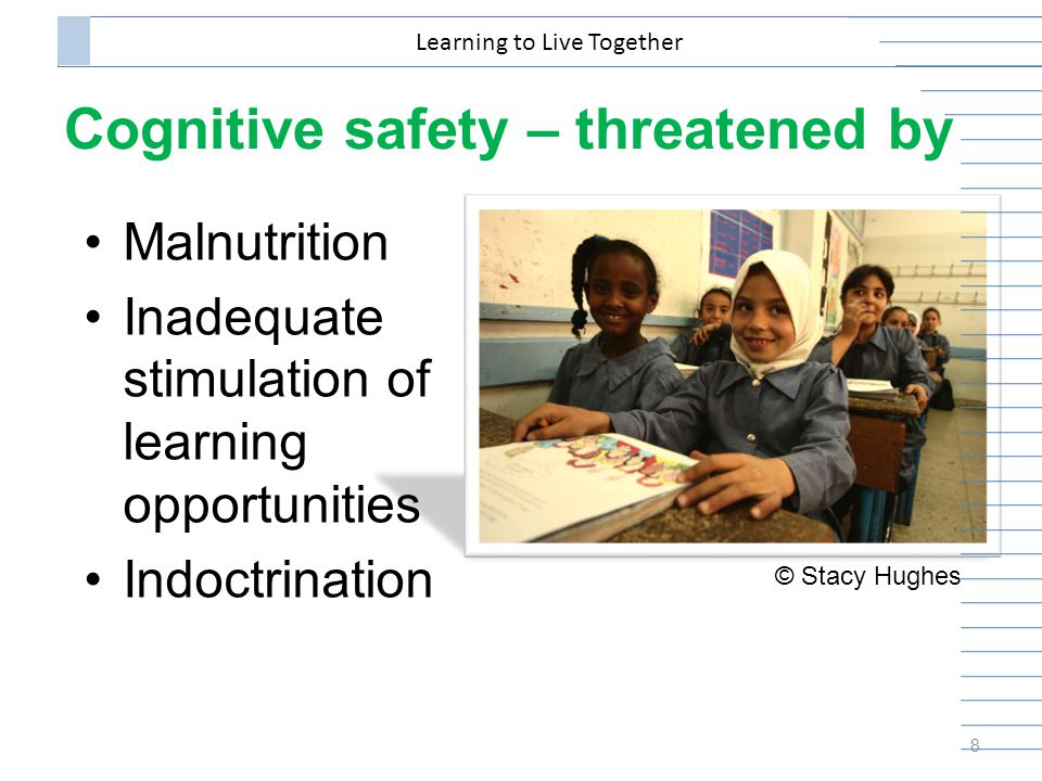 Cognitive safety – threatened by Malnutrition Inadequate stimulation of learning opportunities Indoctrination 8 Learning to Live Together © Stacy Hughes