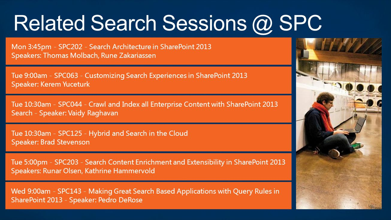 Mon 3:45pm - SPC202 - Search Architecture in SharePoint 2013 Speakers: Thomas Molbach, Rune Zakariassen Tue 9:00am - SPC063 - Customizing Search Exper