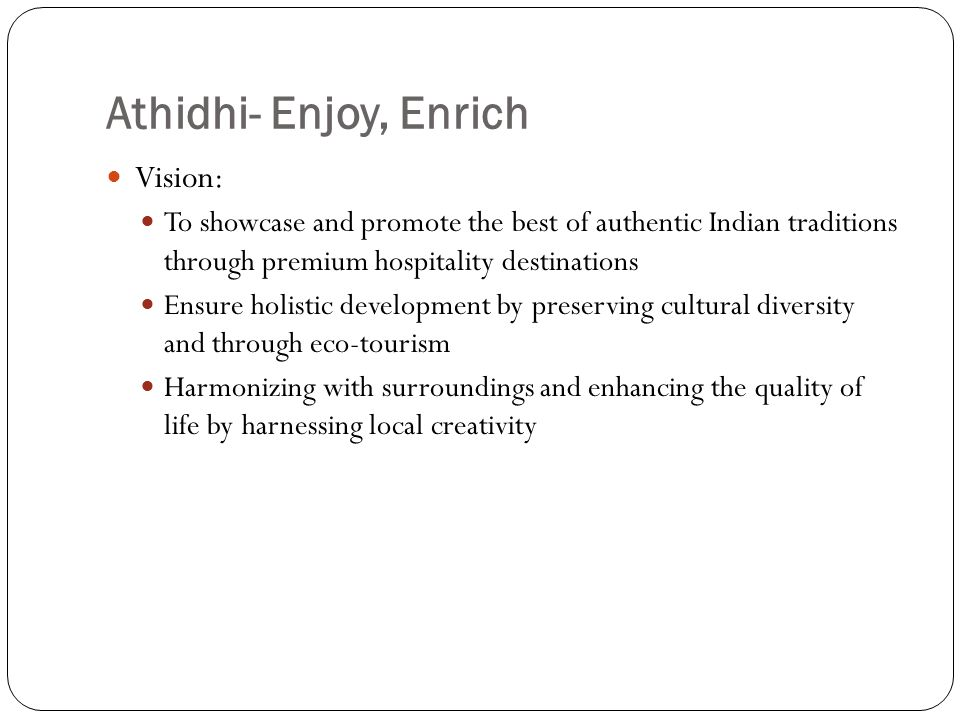 Athidhi- Enjoy, Enrich Vision: To showcase and promote the best of authentic Indian traditions through premium hospitality destinations Ensure holisti