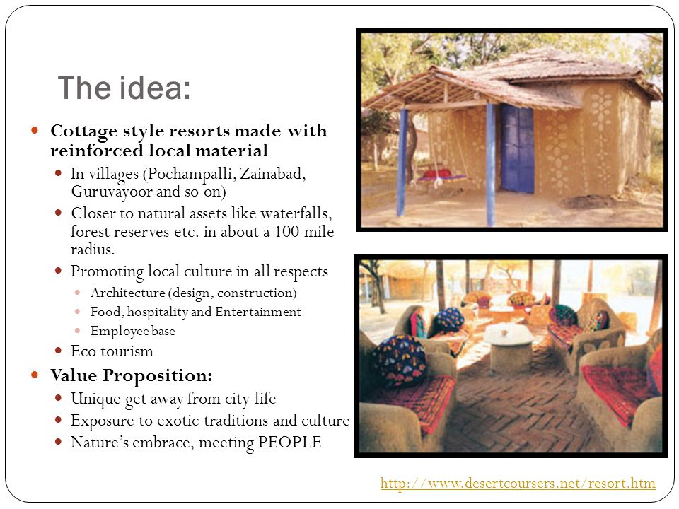 The idea: Cottage style resorts made with reinforced local material In villages (Pochampalli, Zainabad, Guruvayoor and so on) Closer to natural assets