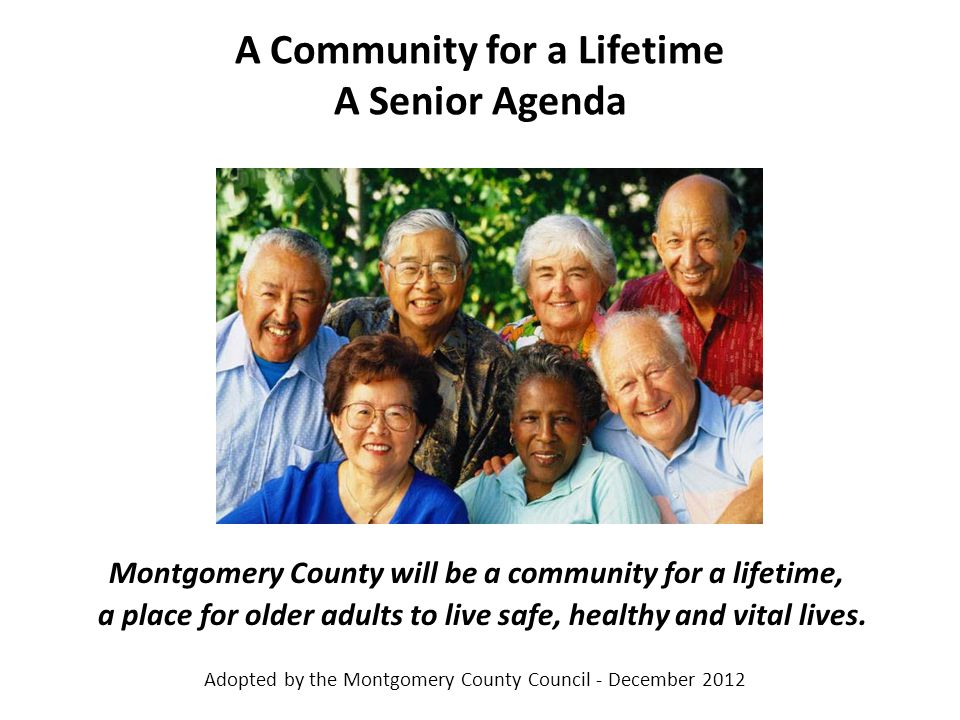 A Community for a Lifetime A Senior Agenda Montgomery County will be a community for a lifetime, a place for older adults to live safe, healthy and vital lives.