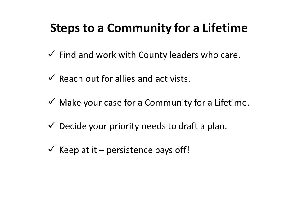 Steps to a Community for a Lifetime Find and work with County leaders who care. Reach out for allies and activists. Make your case for a Community for