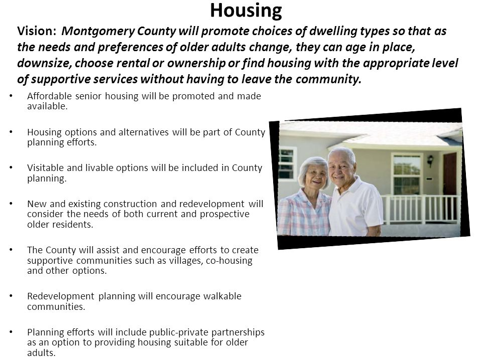 Housing Vision: Montgomery County will promote choices of dwelling types so that as the needs and preferences of older adults change, they can age in place, downsize, choose rental or ownership or find housing with the appropriate level of supportive services without having to leave the community.