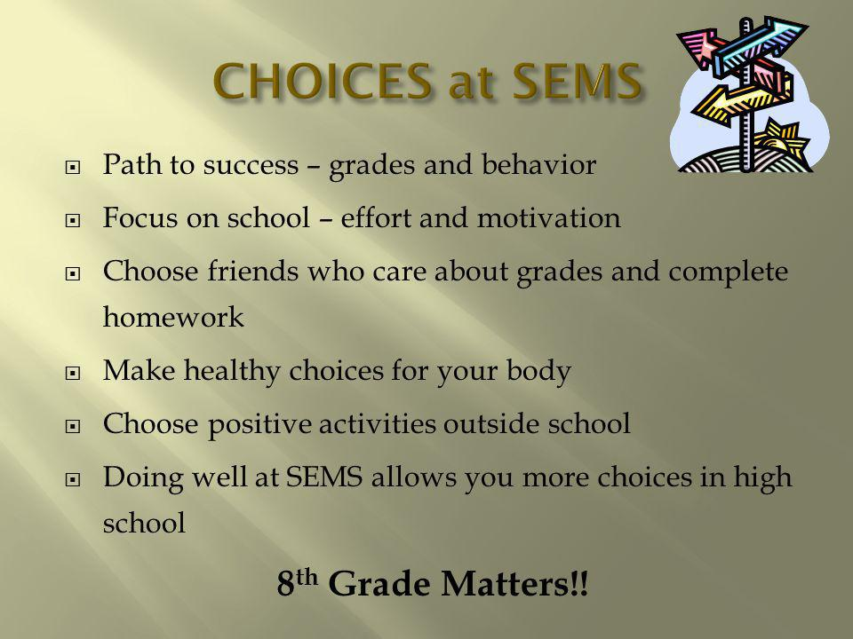 Path to success – grades and behavior Focus on school – effort and motivation Choose friends who care about grades and complete homework Make healthy choices for your body Choose positive activities outside school Doing well at SEMS allows you more choices in high school 8 th Grade Matters!!