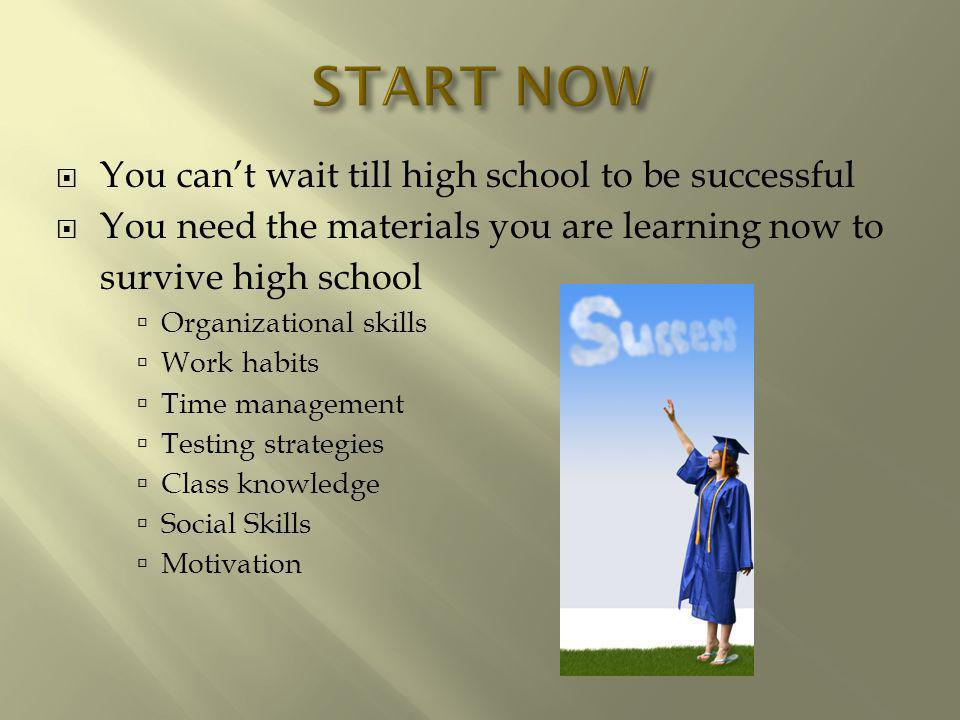 You cant wait till high school to be successful You need the materials you are learning now to survive high school Organizational skills Work habits Time management Testing strategies Class knowledge Social Skills Motivation