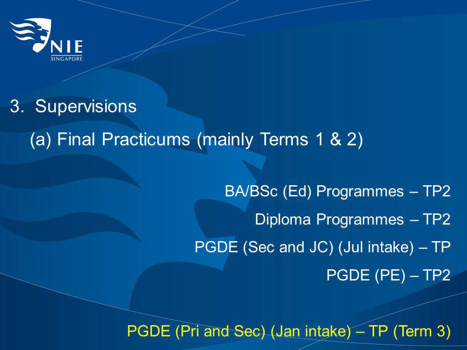 3. Supervisions (a) Final Practicums (mainly Terms 1 & 2) BA/BSc (Ed) Programmes – TP2 Diploma Programmes – TP2 PGDE (Sec and JC) (Jul intake) – TP PG