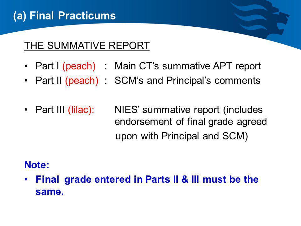 (a) Final Practicums THE SUMMATIVE REPORT Part I (peach) : Main CTs summative APT report Part II (peach) : SCMs and Principals comments Part III (lila
