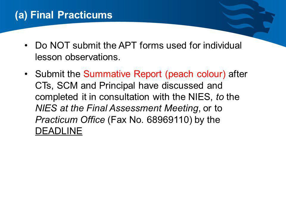 (a) Final Practicums Do NOT submit the APT forms used for individual lesson observations. Submit the Summative Report (peach colour) after CTs, SCM an
