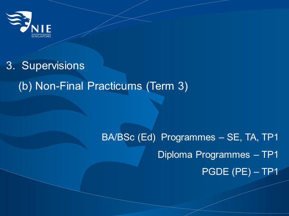 3. Supervisions (b) Non-Final Practicums (Term 3) BA/BSc (Ed) Programmes – SE, TA, TP1 Diploma Programmes – TP1 PGDE (PE) – TP1