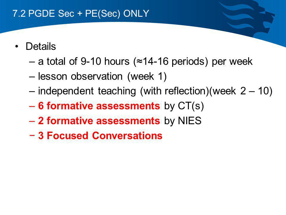 7.2 PGDE Sec + PE(Sec) ONLY Details –a total of 9-10 hours (14-16 periods) per week –lesson observation (week 1) –independent teaching (with reflectio