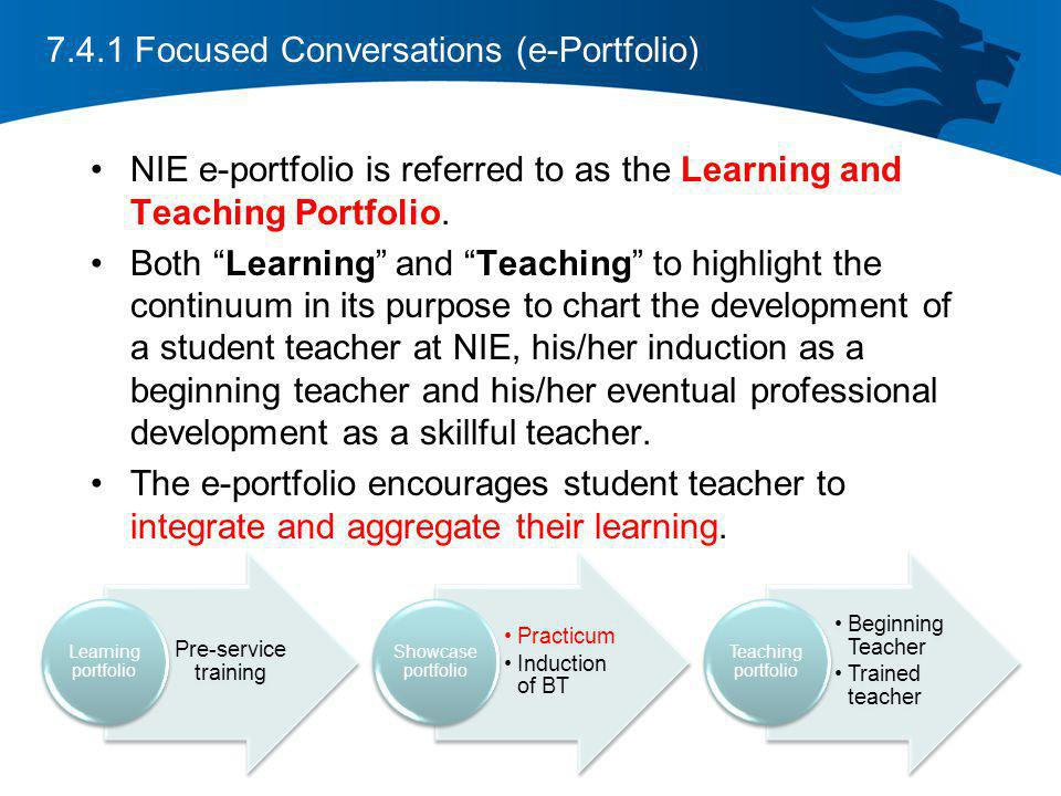 7.4.1 Focused Conversations (e-Portfolio) NIE e-portfolio is referred to as the Learning and Teaching Portfolio. Both Learning and Teaching to highlig